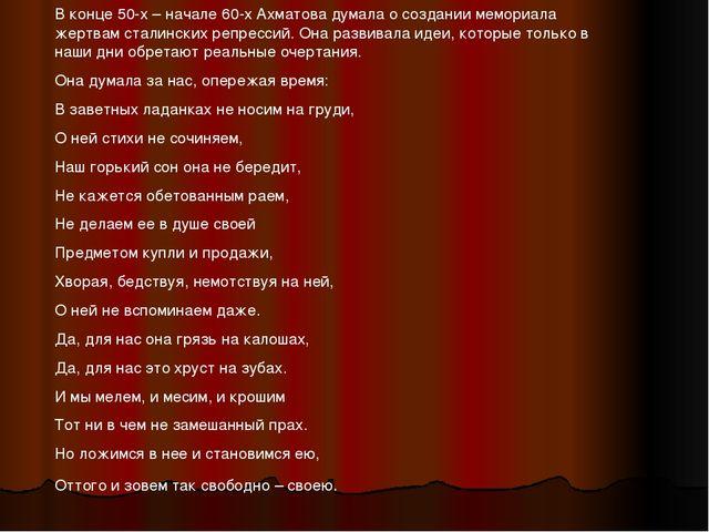 В конце 50-х – начале 60-х Ахматова думала о создании мемориала жертвам стали...