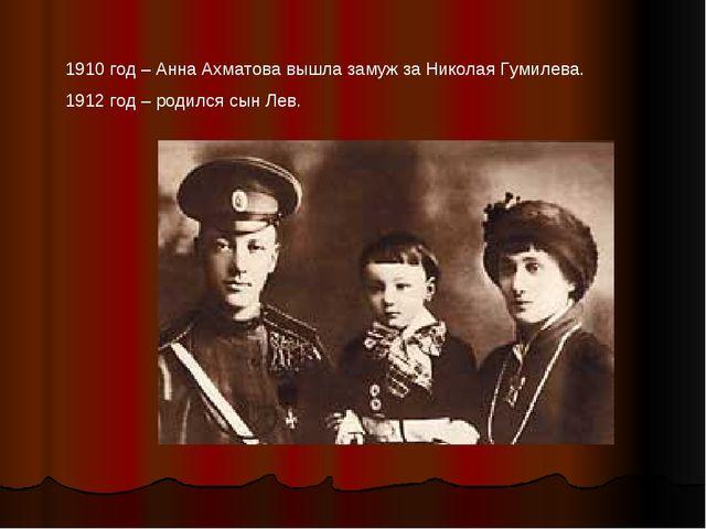 1910 год – Анна Ахматова вышла замуж за Николая Гумилева. 1912 год – родился...
