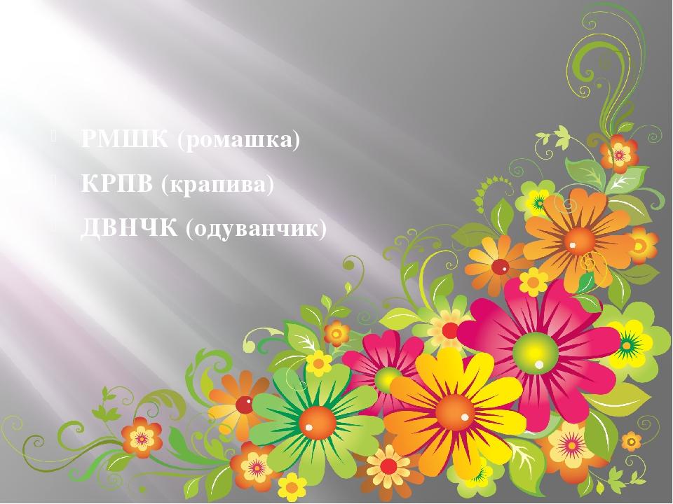 РМШК (ромашка) КРПВ (крапива) ДВНЧК (одуванчик)