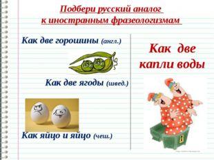 Подбери русский аналог к иностранным фразеологизмам Как две капли воды Как дв