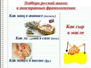 Подбери русский аналог к иностранным фразеологизмам Как сыр в масле Как заяц