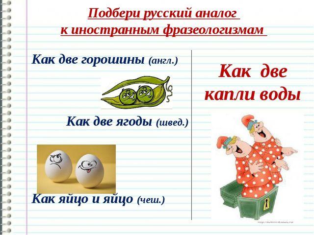 Подбери русский аналог к иностранным фразеологизмам Как две капли воды Как дв...