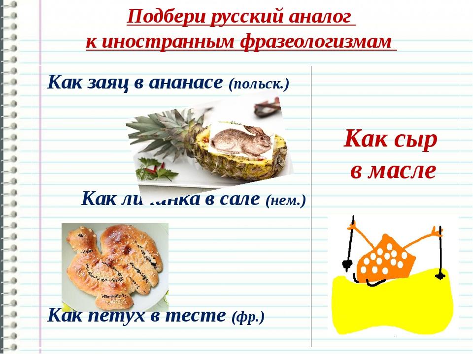 Подбери русский аналог к иностранным фразеологизмам Как сыр в масле Как заяц...
