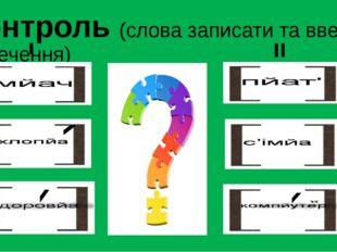 Контроль (слова записати та ввести в речення)