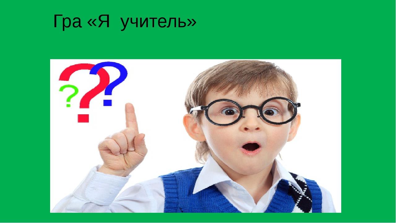 Гра «Я учитель»
