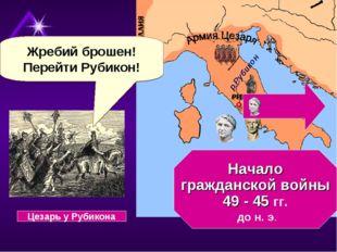 Начало гражданской войны 49 - 45 гг. до н. э. Жребий брошен! Перейти Рубикон