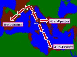 РИМ 49 г.-Испания 48 г.-Греция 45 г.-Египет