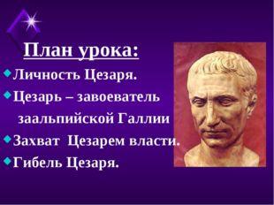 План урока: Личность Цезаря. Цезарь – завоеватель заальпийской Галлии Захват