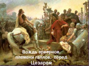 Вождь арвернов, племени галлов, перед Цезарем