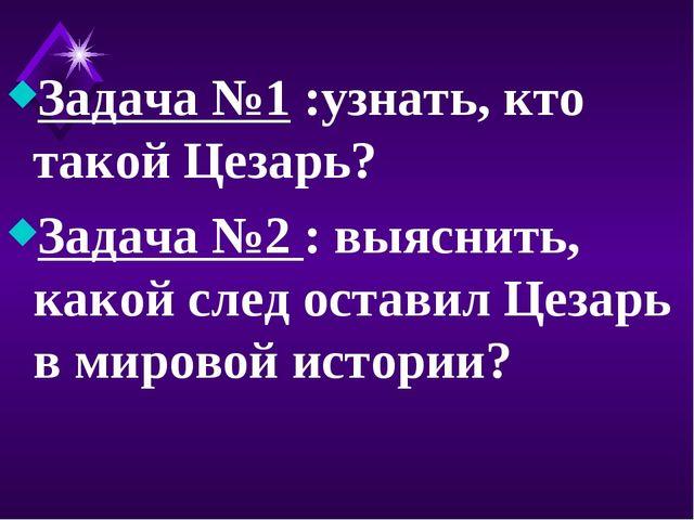 Задача №1 :узнать, кто такой Цезарь? Задача №2 : выяснить, какой след оставил...