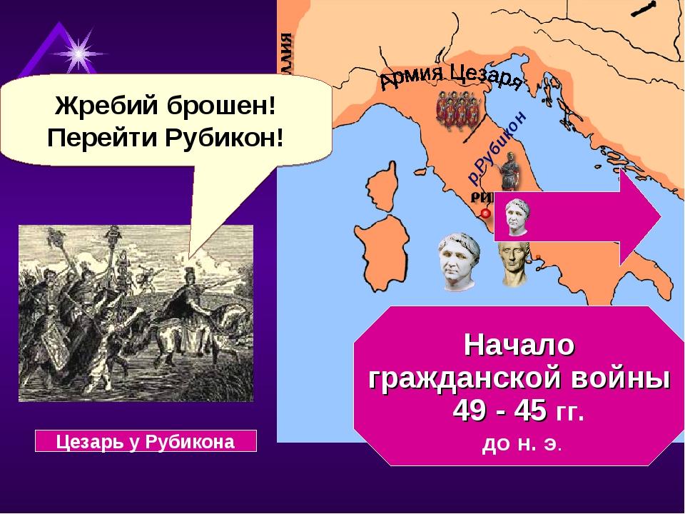 Начало гражданской войны 49 - 45 гг. до н. э. Жребий брошен! Перейти Рубикон...