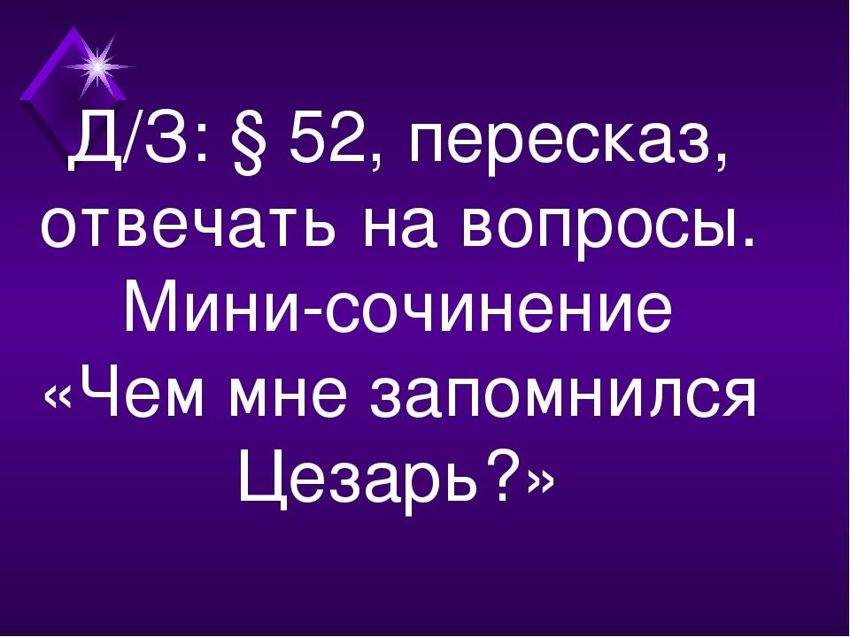 Д/З: § 52, пересказ, отвечать на вопросы. Мини-сочинение «Чем мне запомнился...