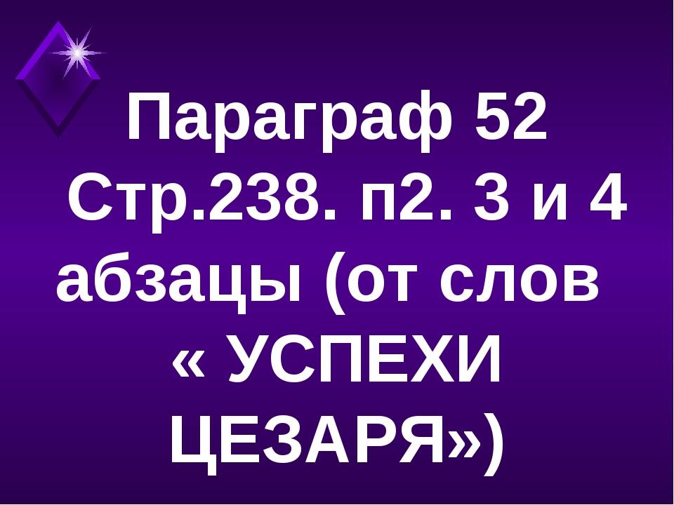 Параграф 52 Стр.238. п2. 3 и 4 абзацы (от слов « УСПЕХИ ЦЕЗАРЯ»)