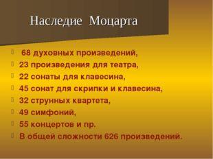 Наследие Моцарта 68 духовных произведений, 23 произведения для театра, 22 сон