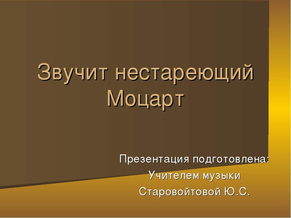 Презентация подготовлена: Учителем музыки Старовойтовой Ю.С. Звучит нестареющ...