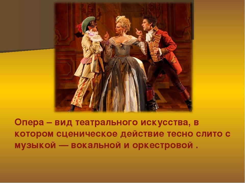 Опера – вид театрального искусства, в котором сценическое действие тесно слит...