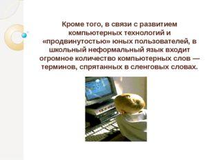 Кроме того, в связи с развитием компьютерных технологий и «продвинутостью» юн