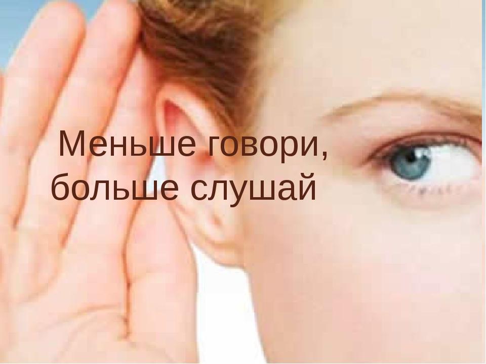 Меньше говори, больше слушай