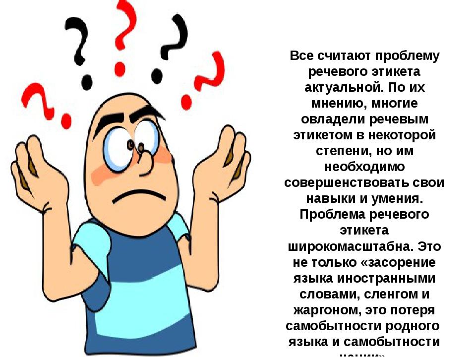 Все считают проблему речевого этикета актуальной. По их мнению, многие овладе...