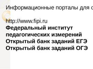 Информационные порталы для самоподготовки к ОГЭ и ЕГЭ: http://www.fipi.ru Фед