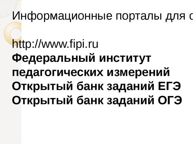 Информационные порталы для самоподготовки к ОГЭ и ЕГЭ: http://www.fipi.ru Фед...