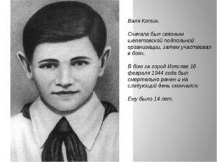 Валя Котик. Сначала был связным шепетовской подпольной организации, затем уча