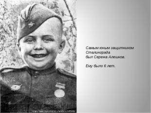Самым юным защитником Сталинграда был Сережа Алешков. Ему было 6 лет.