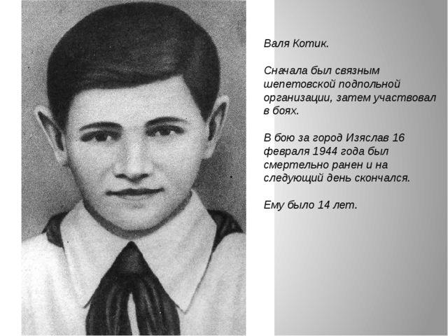 Валя Котик. Сначала был связным шепетовской подпольной организации, затем уча...