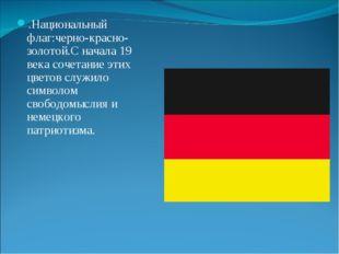 .Национальный флаг:черно-красно-золотой.С начала 19 века сочетание этих цвето