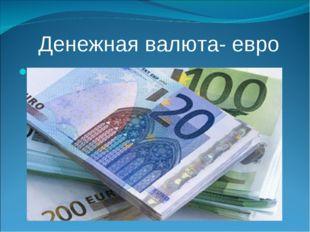 Денежная валюта- евро ..