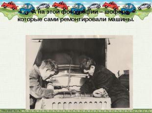 А на этой фотографии – шофера, которые сами ремонтировали машины.