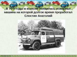 В 70-е годы в колхозе появилась пожарная машина на которой долгое время прора