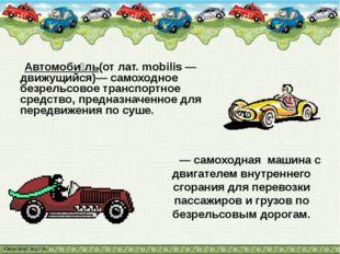 Автомоби́ль(от лат. mobilis — движущийся)— самоходное безрельсовое транспорт