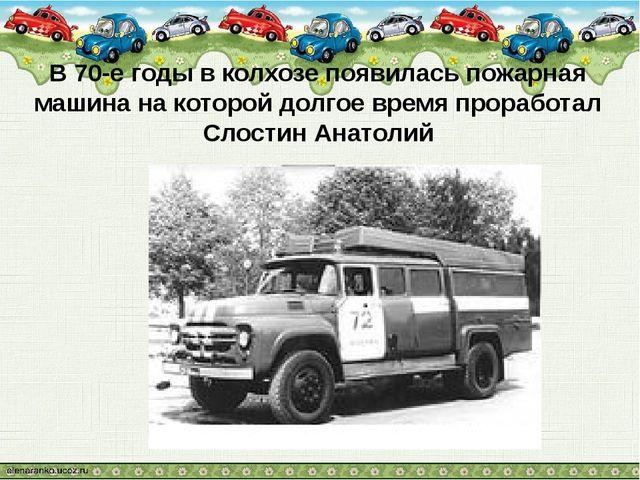 В 70-е годы в колхозе появилась пожарная машина на которой долгое время прора...
