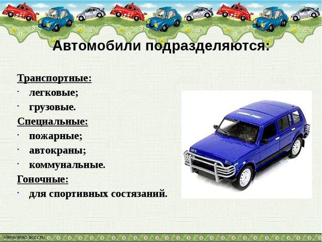 Автомобили подразделяются: Транспортные: легковые; грузовые. Специальные: пож...