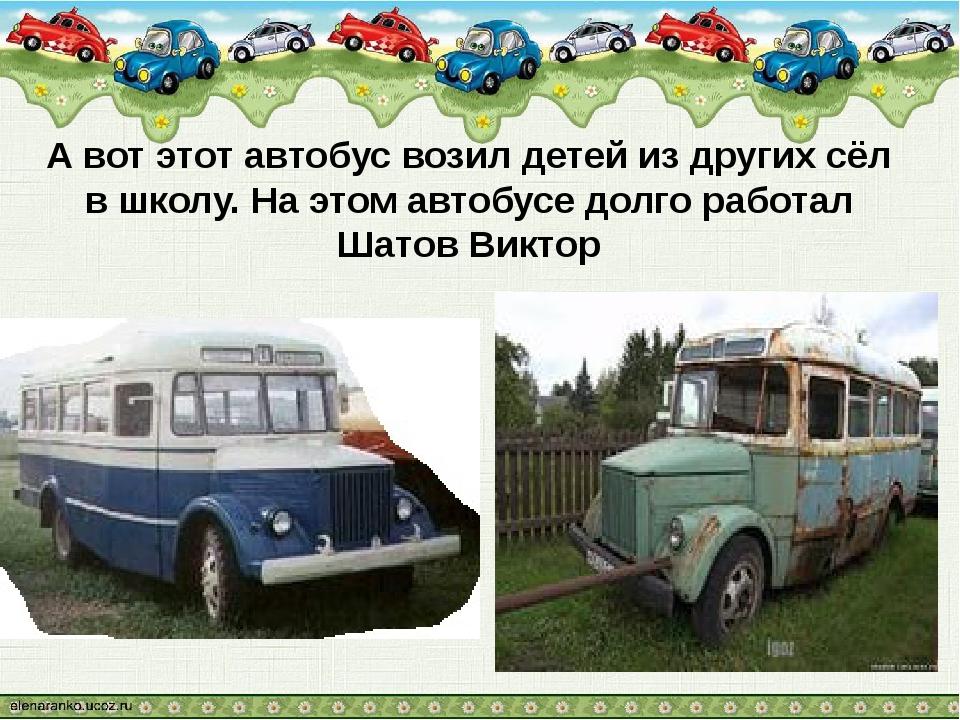 А вот этот автобус возил детей из других сёл в школу. На этом автобусе долго...
