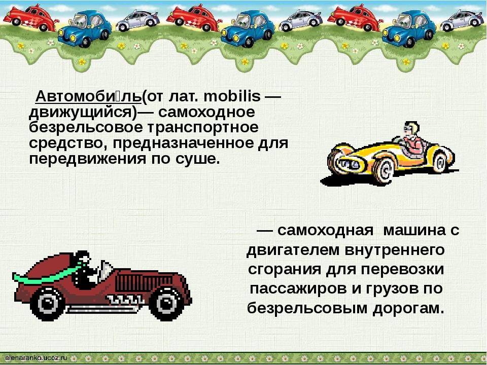 Автомоби́ль(от лат. mobilis — движущийся)— самоходное безрельсовое транспорт...