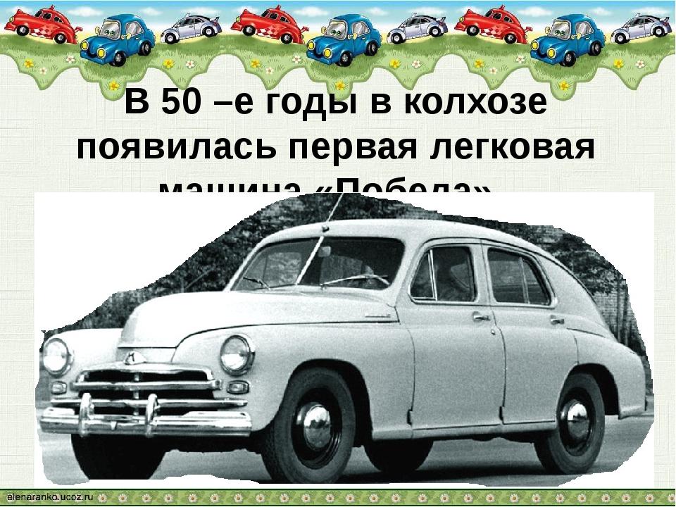 В 50 –е годы в колхозе появилась первая легковая машина «Победа».