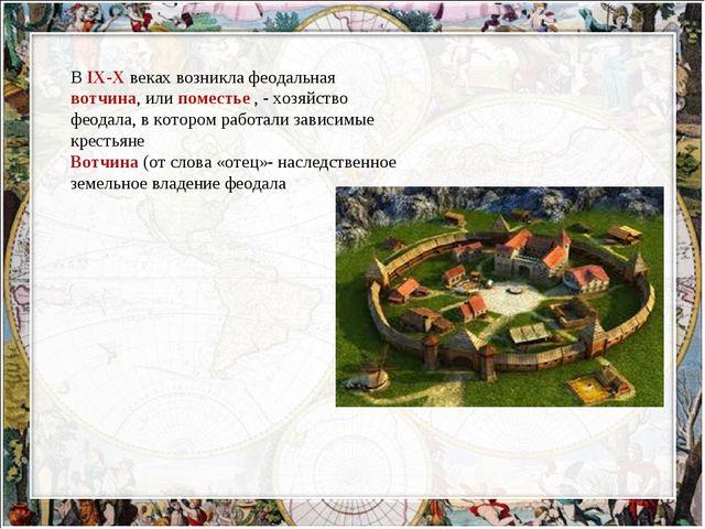 В IX-X веках возникла феодальная вотчина, или поместье , - хозяйство феодала,...