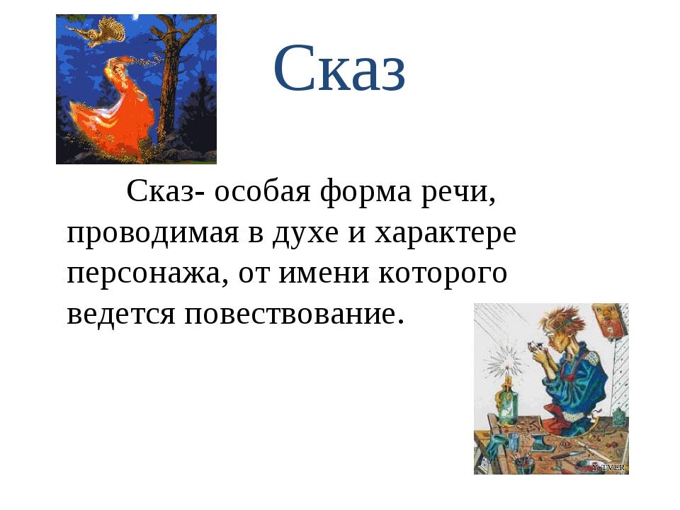 Сказ Сказ- особая форма речи, проводимая в духе и характере персонажа, от име...