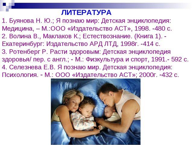 ЛИТЕРАТУРА 1. Буянова Н. Ю.; Я познаю мир: Детская энциклопедия: Медицина, –...