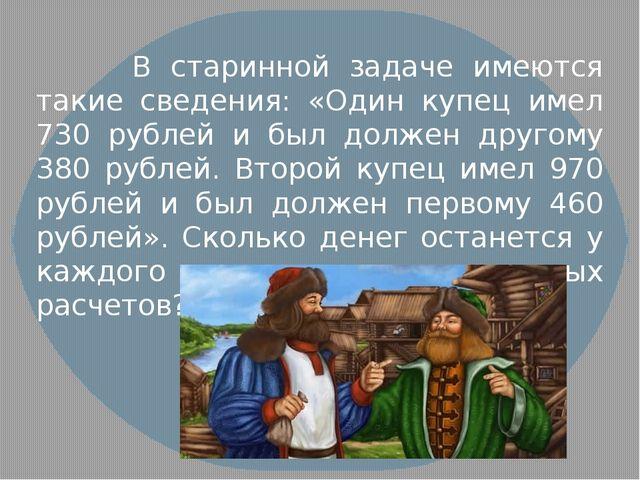 В старинной задаче имеются такие сведения: «Один купец имел 730 рублей и был...