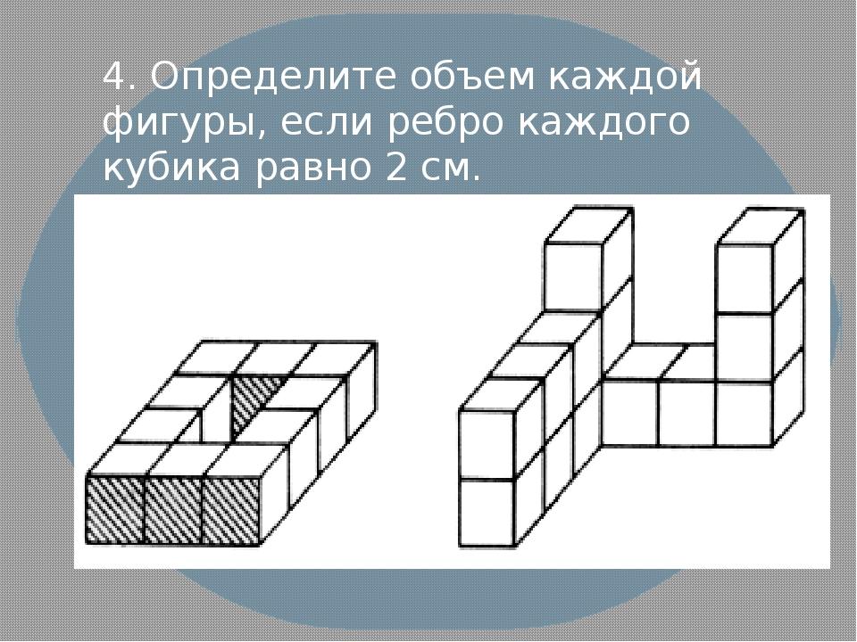 4. Определите объем каждой фигуры, если ребро каждого кубика равно 2 см.