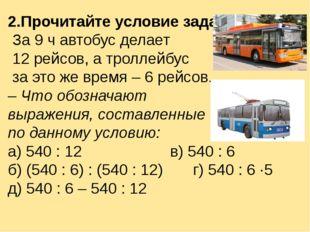 2.Прочитайте условие задачи. За 9 ч автобус делает 12 рейсов, а троллейбус за