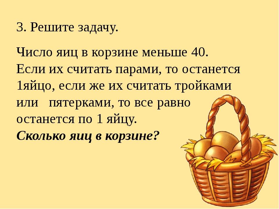 3. Решите задачу. Число яиц в корзине меньше 40. Если их считать парами, то о...
