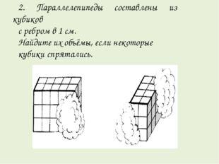 2. Параллелепипеды составлены из кубиков с ребром в 1 см. Найдите их объёмы,