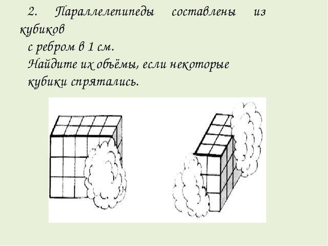 2. Параллелепипеды составлены из кубиков с ребром в 1 см. Найдите их объёмы,...
