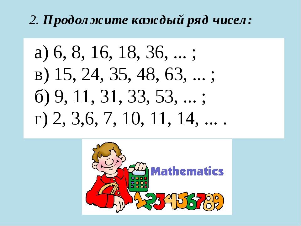 а) 6, 8, 16, 18, 36, ... ; в) 15, 24, 35, 48, 63, ... ; б) 9, 11, 31, 33, 53...