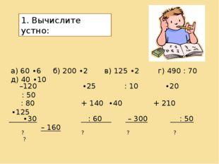 1. Вычислите устно: а) 60 ∙6 б) 200 ∙2 в) 125 ∙2 г) 490 : 70 д) 40 ∙10 –120