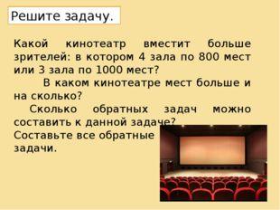 Какой кинотеатр вместит больше зрителей: в котором 4 зала по 800 мест или 3 з